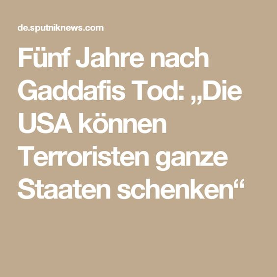 """Fünf Jahre nach Gaddafis Tod: """"Die USA können Terroristen ganze Staaten schenken"""""""