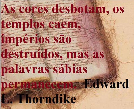 Cores desbotam, templos caem, impérios são destruídos, mas palavras sábias permanecem. Edward Lee Thorndike