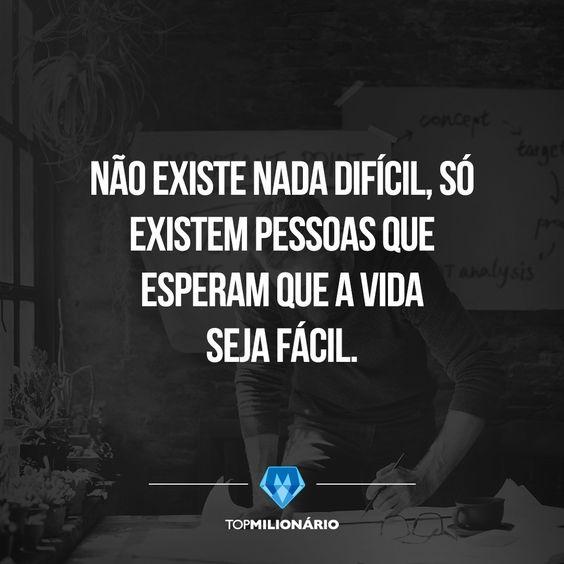 Se você só faz o que é fácil, a vida sempre será difícil.