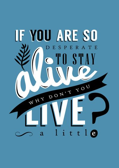 If you are so desperate to stay alive, why don't you live a little ?