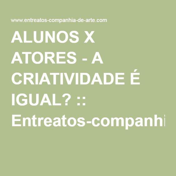ALUNOS X ATORES - A CRIATIVIDADE É IGUAL? :: Entreatos-companhia-de-arte