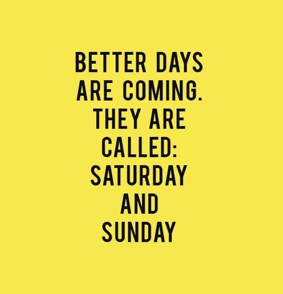 Better days are coming. They are called: Saturday and Sunday.: