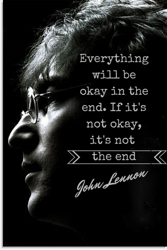 """Everything will be okay in the end. If it's not okay, it's not the end."" -John Lennon"