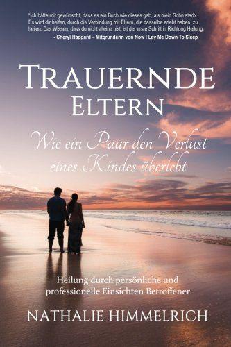 Trauernde Eltern: Wie ein Paar den Verlust eines Kindes überlebt: Amazon.de: Nathalie Himmelrich: Bücher