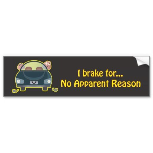 Bumper sticker i brake for no apparent reason this design by ym chin really cracked me up shes got a lot of other really cool designs www z