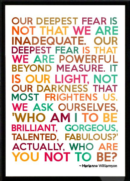 Our deepest fear is not that we are inadequate. Our deepest fear is that we are powerful beyond measure. It is our light, not our darkness that most frightens us. We ask ourselves, 'who am I to be brilliant, gorgeous, talented, Fabulous?' Actually, who are you not to be? - Marianne Williamson