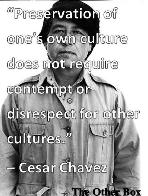 """""""Preservation of one's own culture does not require contempt or disrespect for other cultures"""" - Cesar Chavez, who united Filipinos and Mexicans to end virtual enslavement in California"""