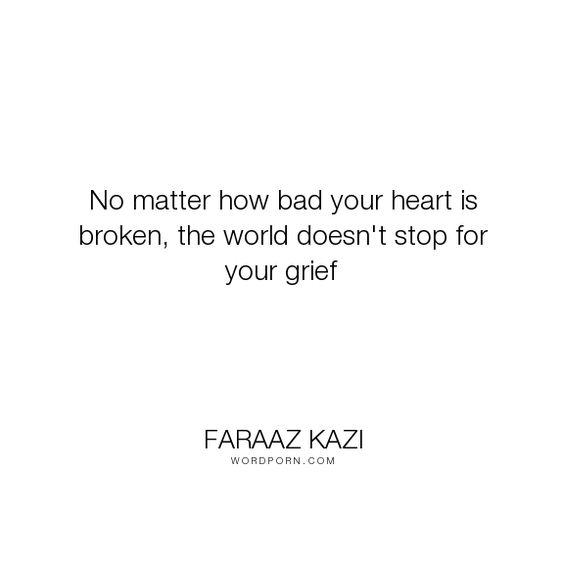 "Faraaz Kazi - ""No matter how bad your heart is broken, the world doesn't stop for your grief"". heartbreak, heart, grief, love"