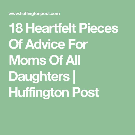 18 Heartfelt Pieces Of Advice For Moms Of All Daughters | Huffington Post