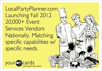 LocalPartyPlanner.com Launching Fall 2012 20,000 Event Services Vendors Nationally. Matching specific capabilities w/ specific needs.