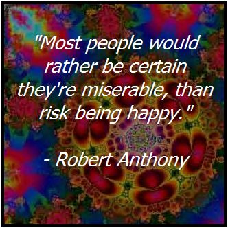 """Most people would rather be certain they're miserable, than risk being happy."" - Robert Anthony"