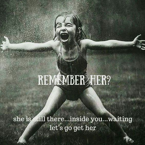 Remember her? She is still there....inside you....waiting.....let's go get her (your inner child)......: