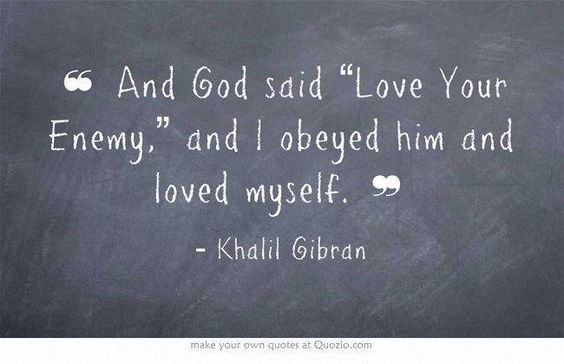 """And God said, """"Love your enemy,"""" and I obeyed him and loved myself. -- Khalil Gibran"""