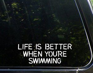 Yes!! Life is better when you swimming..... so tell the world.