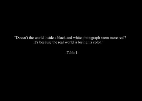 """""""Doesn't the world inside a black and white photograph seem more real? It's because the real world is losing its color."""" -Tablo"""