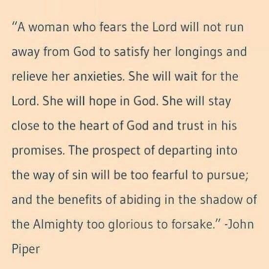 """""""A woman who fears the Lord will not run away from God to satisfy her longings and relieve her anxieties. She will wait for the Lord. She will hope in God. She will stay close to the heart of God and trust in His promises. The prospect of departing into the way of sin will be too fearful to pursue; and the benefits of abiding in the shadow of the Almighty too glorious to forsake."""" ––John Piper"""