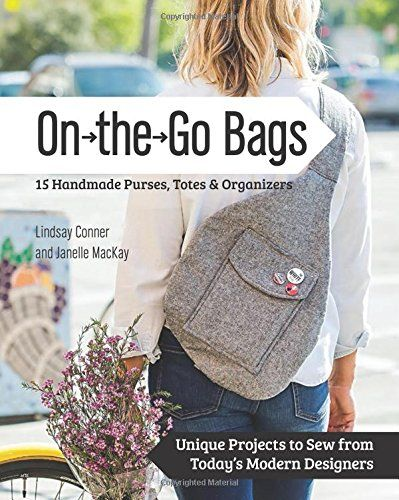 On the Go 15 Handmade Bags, Totes & Organizers: Unique Projects to Sew from Today's Modern Designers: Amazon.co.uk: Lindsay Conner, Janelle MacKay: 9781617451300: Books