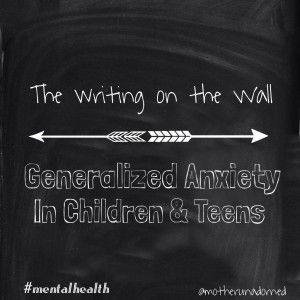 The Writing on the Wall: Generalized Anxiety in Children and Teens #anxiety #mentalhealth