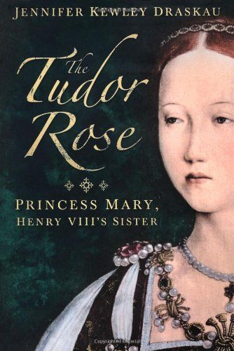 """The Tudor Rose: Princess Mary, Henry VIII's Sister by Jennifer Kewley Draskau Princess Mary Tudor, the """"Rose of Christendom,"""" led a romantic and tragic life; this is the first full biography of the woman known as the beautiful sister of Henry VIII and the spoiled darling of the court, Princess Mary Rose Tudor was married off to the ailing King of France against her will, and, after his death, had to fight for the right to marry Henry's favorite companion, Charles Brandon, Duke of Suffolk."""