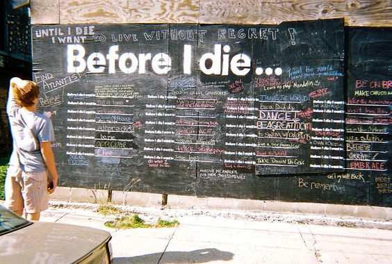 Before I die I will visit this wall.    After Hurricane Katrina devastated New Orleans, Candy Chang transformed her abandoned house into a giant chalk board where people could write their biggest ambitions and their hearts desires.