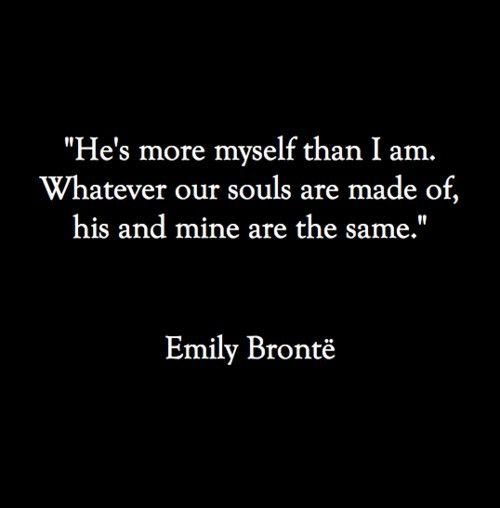 """He's more myself than I am. Whatever our souls are made of, his and mine are the same."""