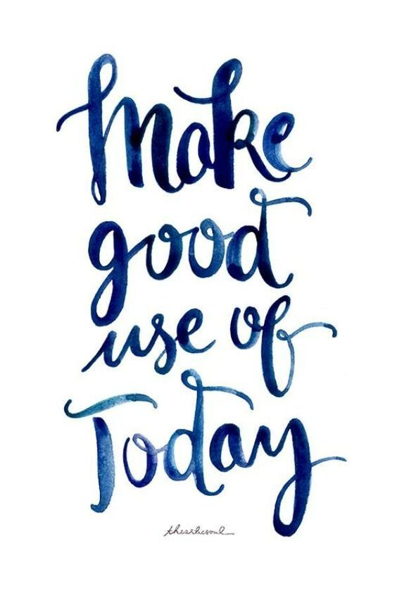 Make good use of today.