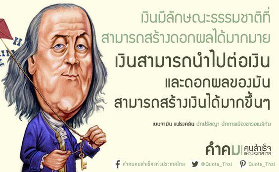 เงินมีลักษณะธรรมชาติที่สามารถสร้างดอกผลได้มากมาย เงินสามารถนำไปต่อเงิน และดอกผลของมันสามารถสร้างเงินได้มากขึ้นๆ - Money is of a prolific generating nature. Money can beget money and its offspring can beget more. - Benjamin Franklin