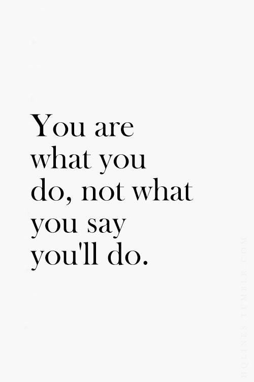 You are what you do,not what you say you'll do