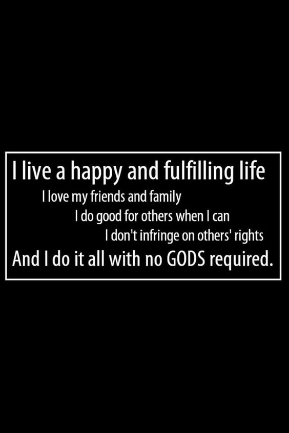 Atheism, Religion, God is Imaginary, Love, Forcing Religion on Others, Religion Harms, Civil Rights, Equal Rights. I live a happy and fulfilling life. I love my friends and family. I do good for others when I can. I don't infringe on others' rights. And I do it all with no gods required.