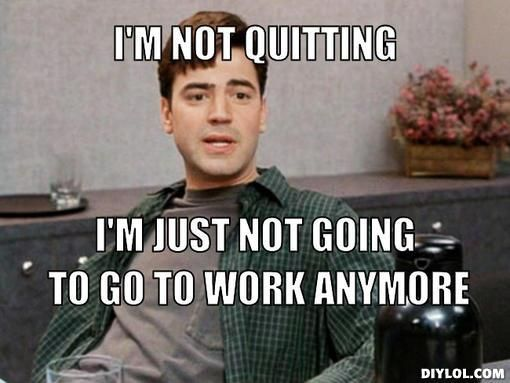 25 Funny Memes To Help You Quit In Style Sayingimages Com Job Humor Job Memes Work Memes