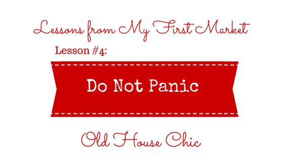 Old House Chic's Lessons from My First Market #4: Do Not Panic.  www.oldhousechic.com