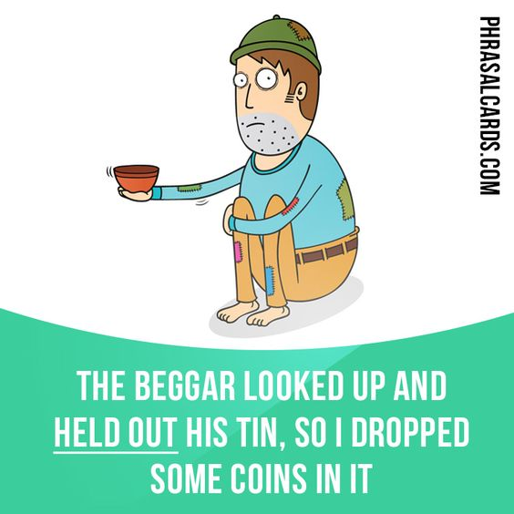 """Hold out"" means ""to hold something where someone else can reach it"". Example: The beggar looked up and held out his tin, so I dropped some coins in it."