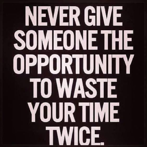 Never Give Someone The Opportunity To Waste Your Time