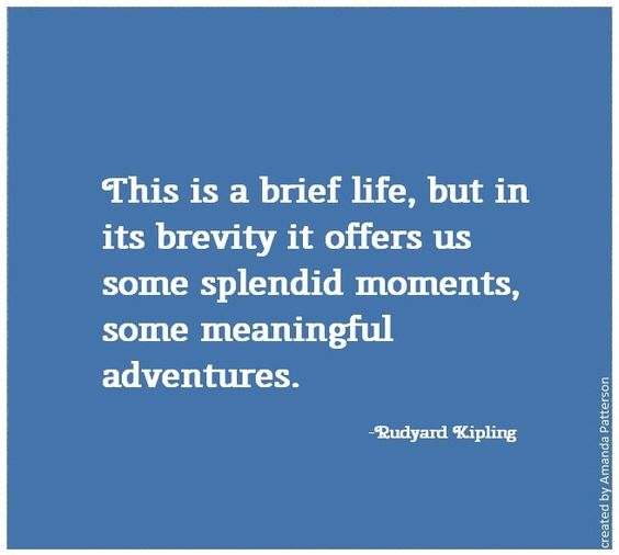 """Quotable - Rudyard Kipling """"this is a brief life, but in its brevity it offers us some splendid moments, some meaningful adventures"""""""