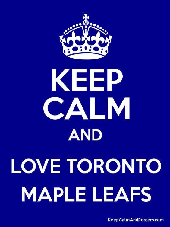 Keep Calm And Love The Toronto Maple Leafs