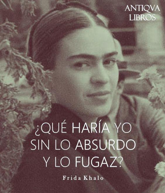 Qué haría yo sin lo absurdo y lo fugaz? Frase de Frida Kahlo ...: