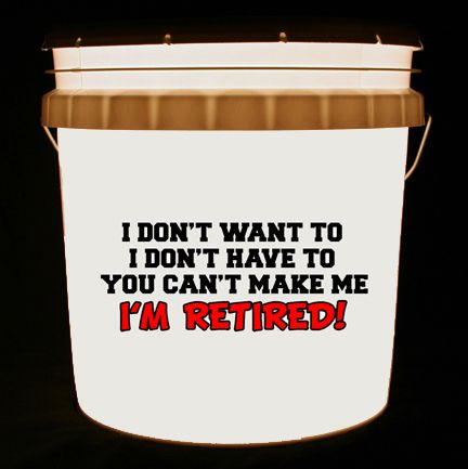 This bucket light features the words I DON'T WANT TO I DON'T HAVE TO YOU CAN'T MAKE ME I'M RETIRED!