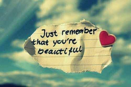 Just remember that your're beautiful.