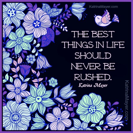 The best things in life should never be rushed. Katrina Mayer