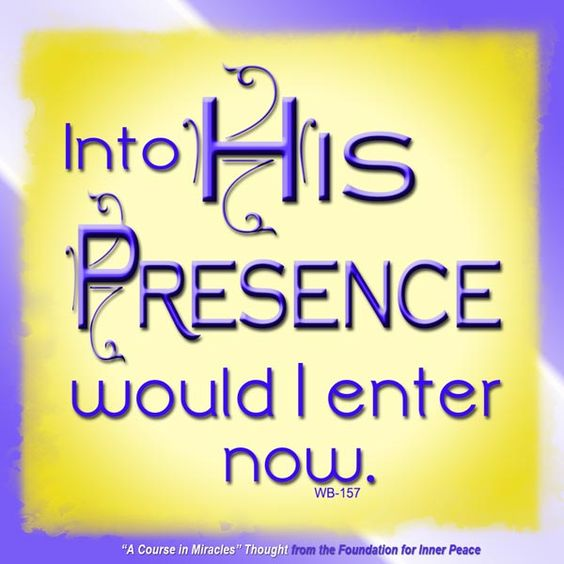 """Into His Presence would I enter now."" (WB-157)  This is the ACIM Weekly Thought emailed on August 18, 2013 to subscribers from the Foundation for Inner Peace."