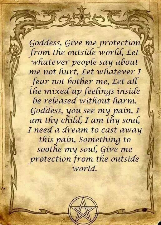 Protection spell Goddess give me protection from the outside world, let whatever people say about me not hurt, let whatever I fear not bother me, let all the mixed up feelings inside be released without harm, Goddess, you see my paun, I am thy child, I am: