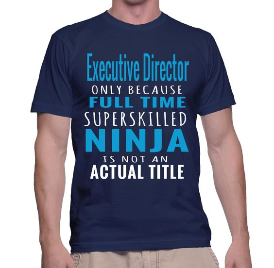 Executive Director Only Because Full Time Superskilled Ninja Is Not An Actual Tittle T-Shirt