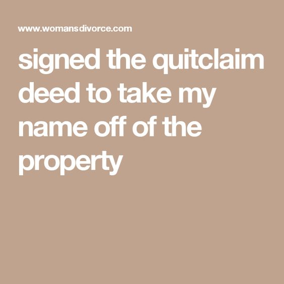 signed the quitclaim deed to take my name off of the property - quit claim deed form