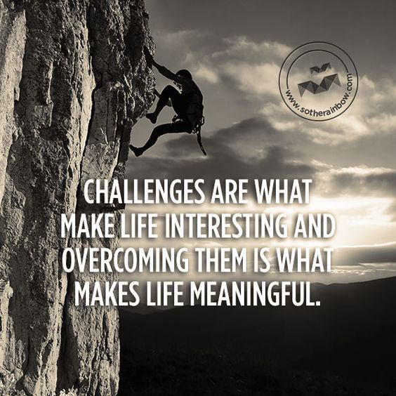 Motivational Quotes About Life Challenges: Challenges Are What Make Life Interesting And Overcoming