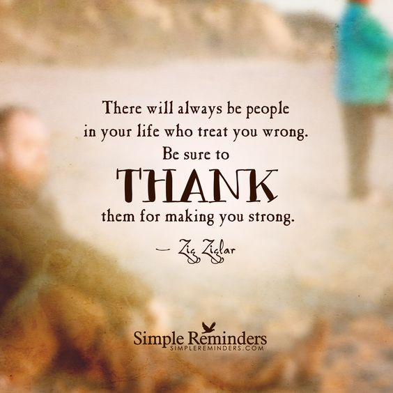 Thank You For Making Me Stronger Quotes: There Will Always Be People In Your Life Who Treat You