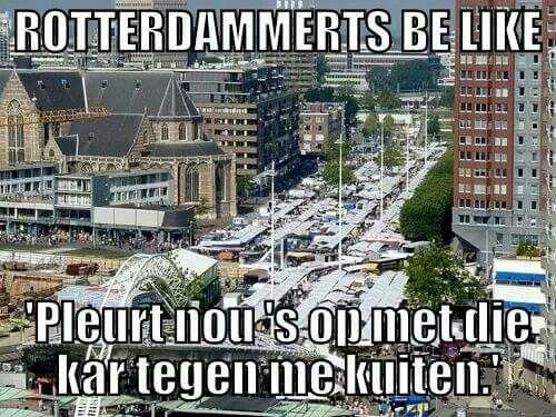 Rotterdam...haha..hoor mijn moeder  (r.i.p)..dat zeggen als we op de markt liepen.haha....L.Loe