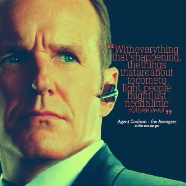 With everything that's happening, the things that are about to come to light, people might just need a little old fashioned - Phil Coulson