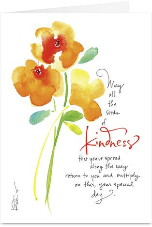 May all the seeds of kindness that you've spread along the way return to you and multiply on this, your special day.  -Kathy Davis