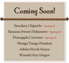 Coming Soon!   Smokey Chipotle, Banana Sweet Habanero, Pineapple Coconut, Mango Tango Passion, Adobo Steak Sauce, Wasabi Soy Ginger