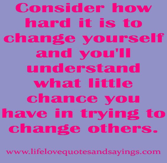 Consider how hard it is to change yourself ..
